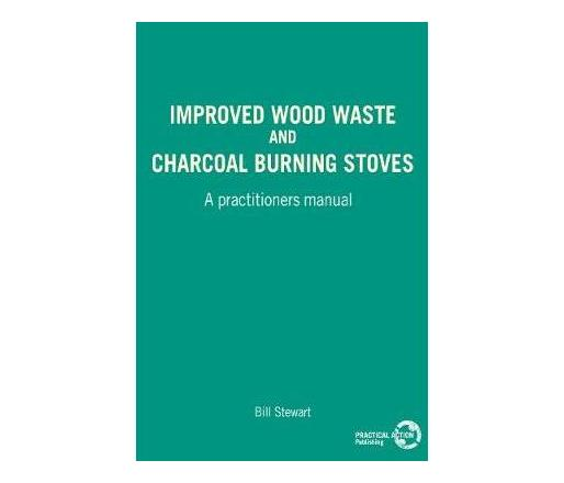 Improved Wood Waste and Charcoal Burning Stoves : A practitioners manual