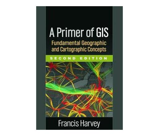 A Primer of GIS, Second Edition : Fundamental Geographic and Cartographic Concepts