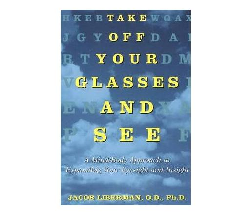 Take off Your Glasses and See : A Mind/Body Approach to Expanding Your Eyesight and Insight