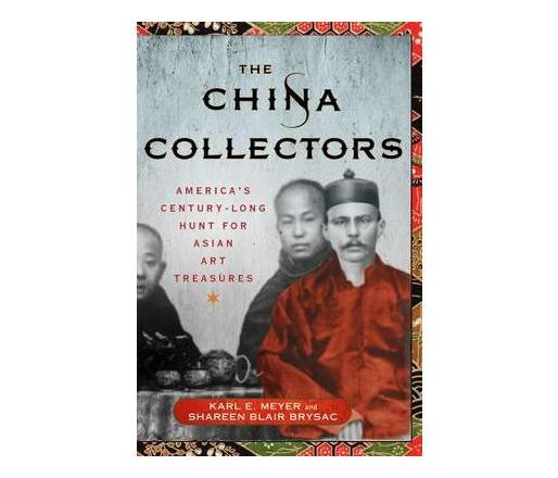 The China Collectors : America's Century-Long Hunt for Asian Art Treasures