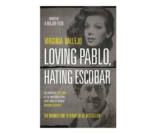 Loving Pablo, Hating Escobar : The Shocking True Story of the Notorious Drug Lord from the Woman Who Knew Him Best