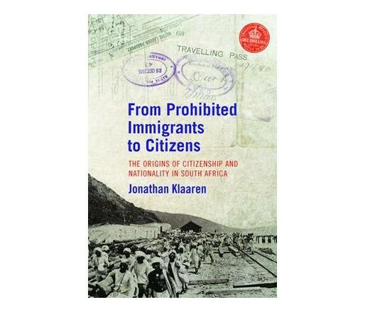 From prohibited immigrants to citizens : The origins of citizenship and nationality in South Africa